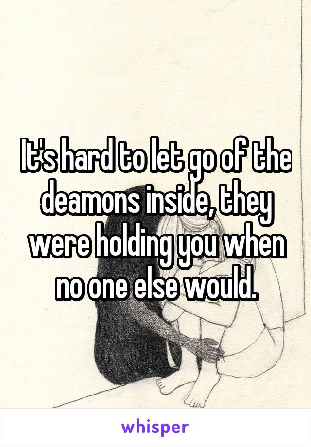 It's hard to let go of the deamons inside, they were holding you when no one else would.