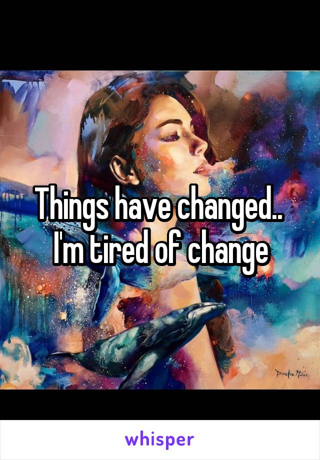 Things have changed..  I'm tired of change