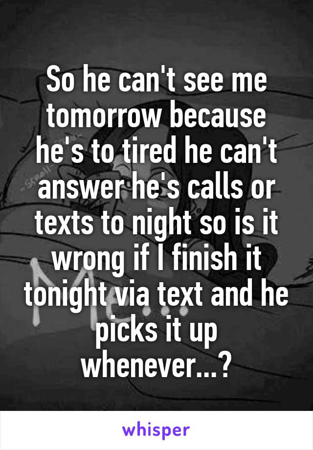 So he can't see me tomorrow because he's to tired he can't answer he's calls or texts to night so is it wrong if I finish it tonight via text and he picks it up whenever...?