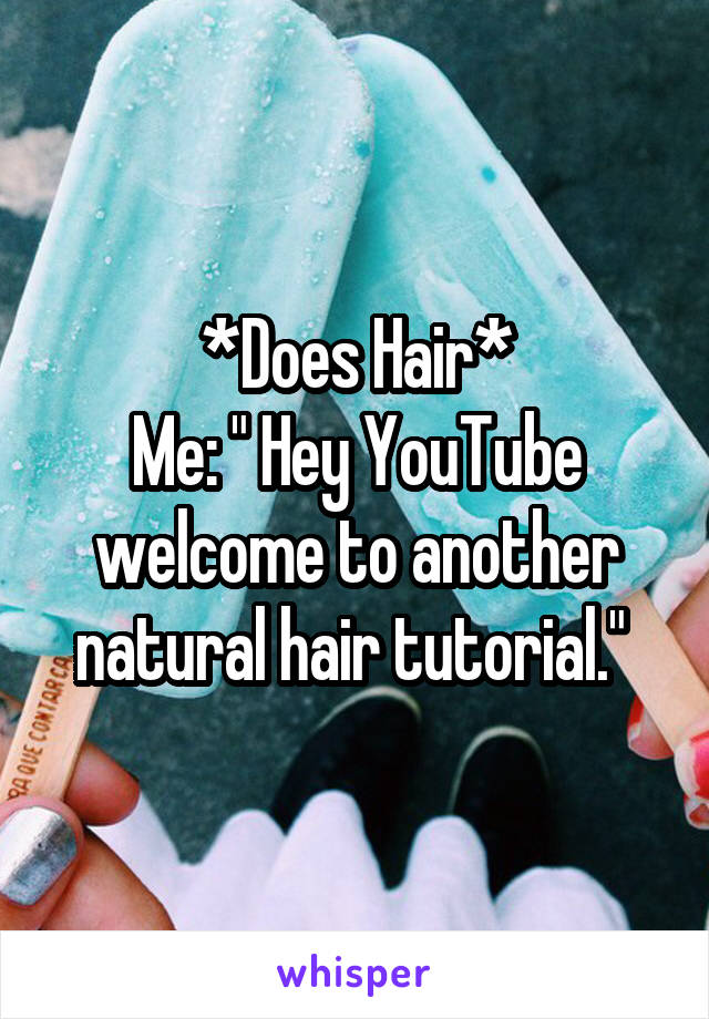 "*Does Hair* Me: "" Hey YouTube welcome to another natural hair tutorial."""