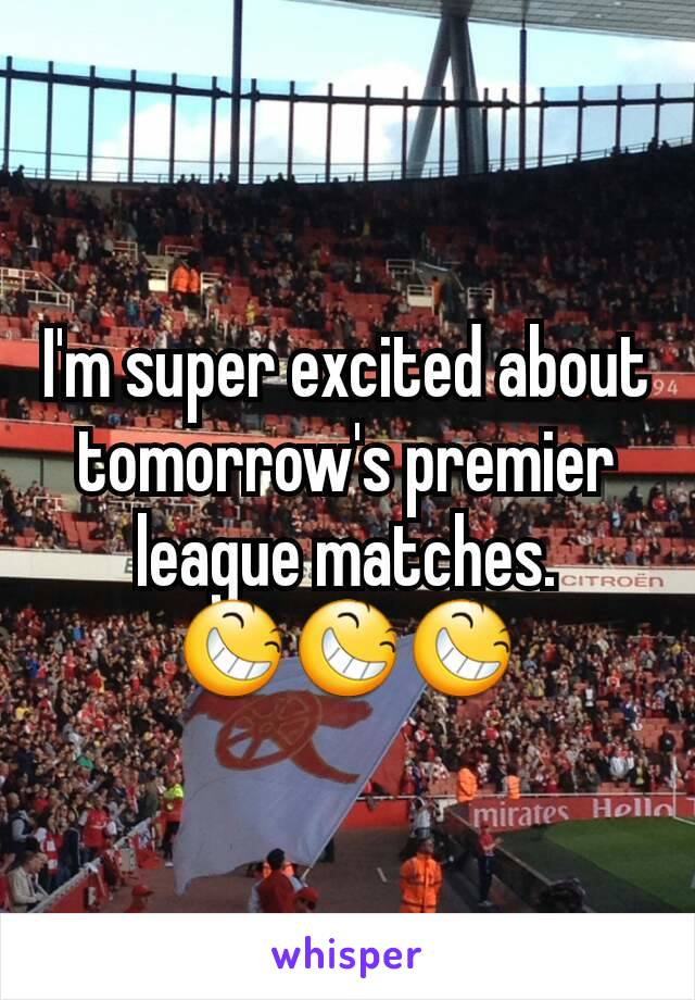 I'm super excited about tomorrow's premier league matches. 😆😆😆