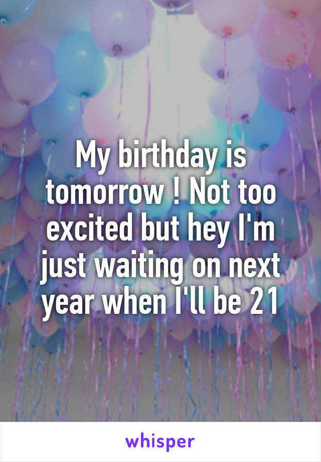My birthday is tomorrow ! Not too excited but hey I'm just waiting on next year when I'll be 21