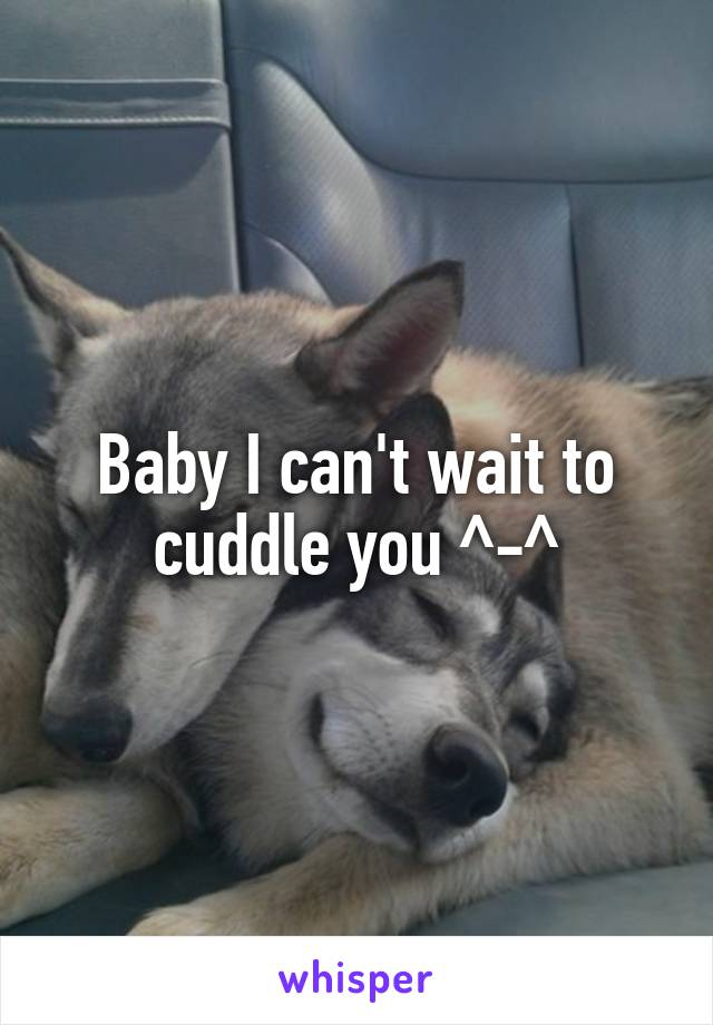Baby I can't wait to cuddle you ^-^