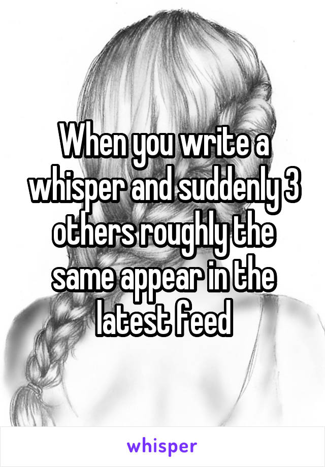 When you write a whisper and suddenly 3 others roughly the same appear in the latest feed
