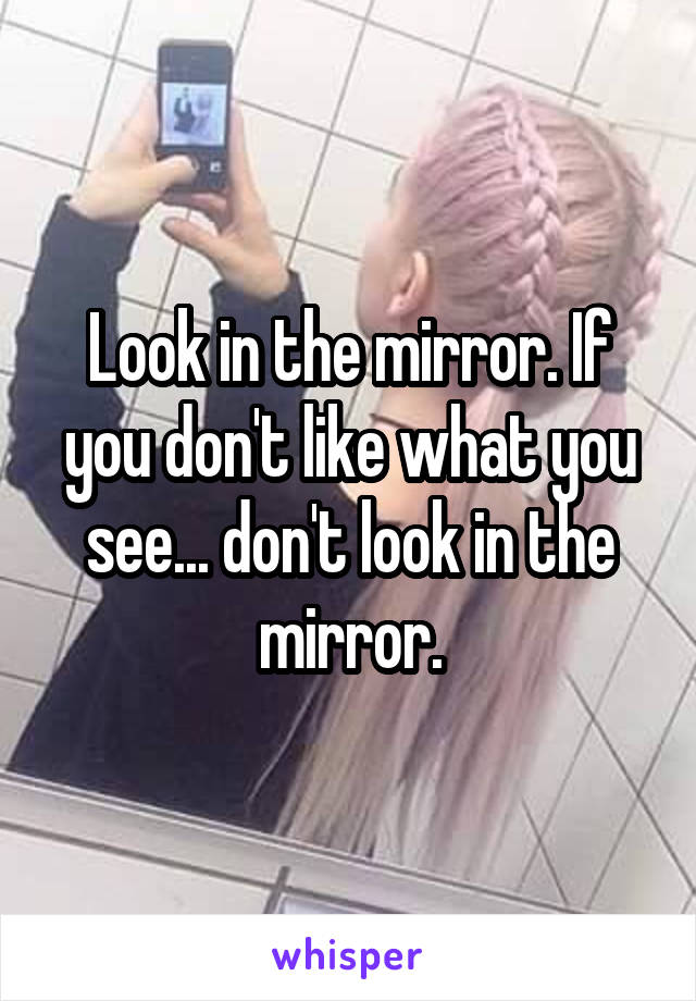 Look in the mirror. If you don't like what you see... don't look in the mirror.