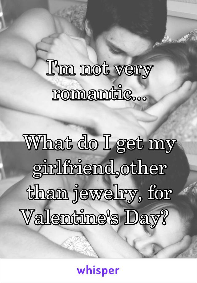 I'm not very romantic...  What do I get my girlfriend,other than jewelry, for Valentine's Day?