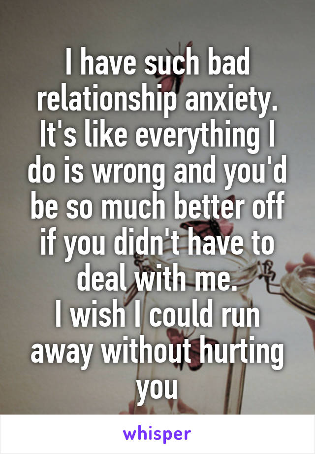 I have such bad relationship anxiety. It's like everything I do is wrong and you'd be so much better off if you didn't have to deal with me. I wish I could run away without hurting you