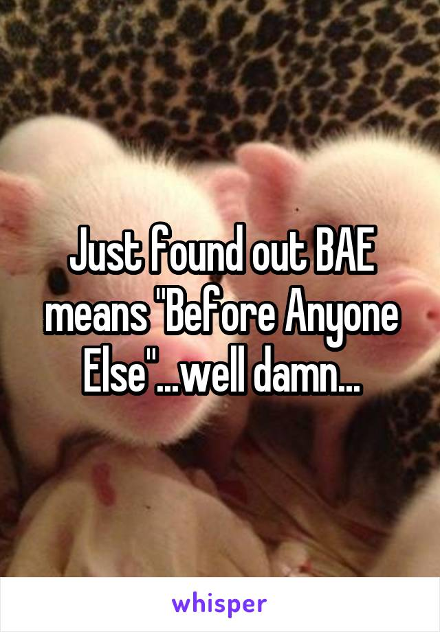"Just found out BAE means ""Before Anyone Else""...well damn..."