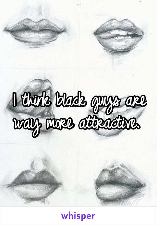I think black guys are way more attractive.