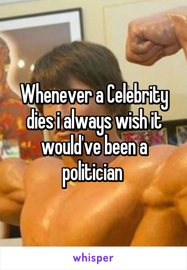 Whenever a Celebrity dies i always wish it would've been a politician