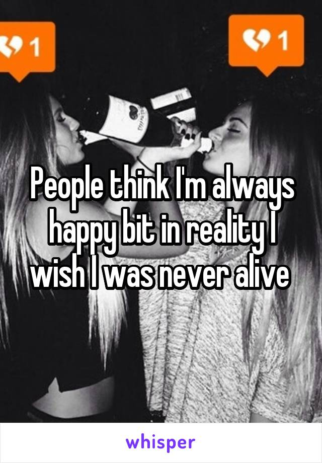 People think I'm always happy bit in reality I wish I was never alive