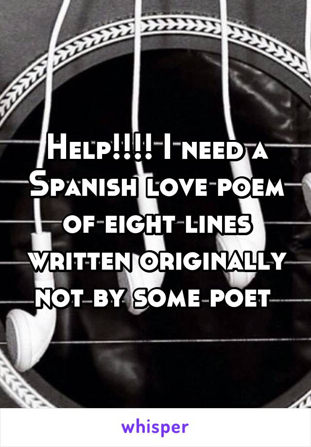 Help!!!! I need a Spanish love poem of eight lines written originally not by some poet