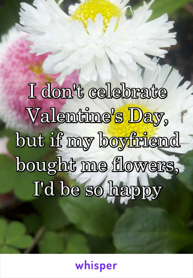 I don't celebrate Valentine's Day, but if my boyfriend bought me flowers, I'd be so happy