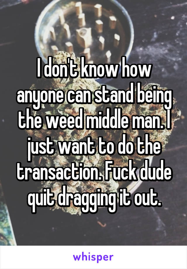 I don't know how anyone can stand being the weed middle man. I just want to do the transaction. Fuck dude quit dragging it out.