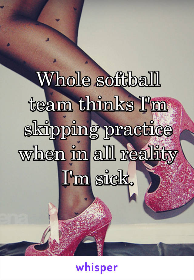 Whole softball team thinks I'm skipping practice when in all reality I'm sick.