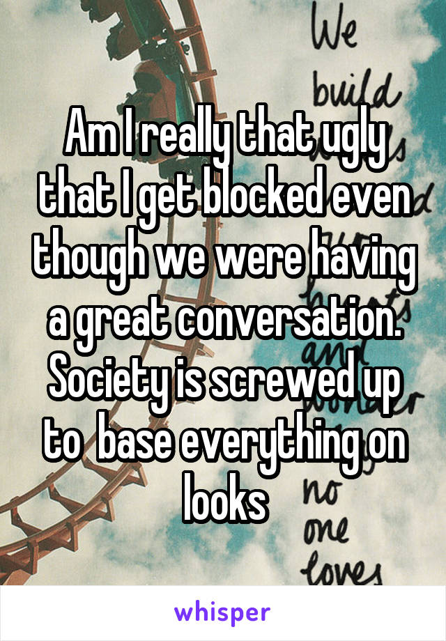 Am I really that ugly that I get blocked even though we were having a great conversation. Society is screwed up to  base everything on looks