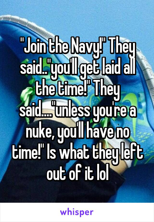 """Join the Navy!"" They said..""you'll get laid all the time!"" They said....""unless you're a nuke, you'll have no time!"" Is what they left out of it lol"