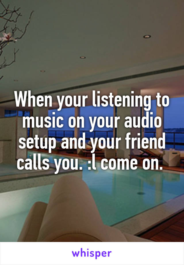 When your listening to music on your audio setup and your friend calls you. :l come on.