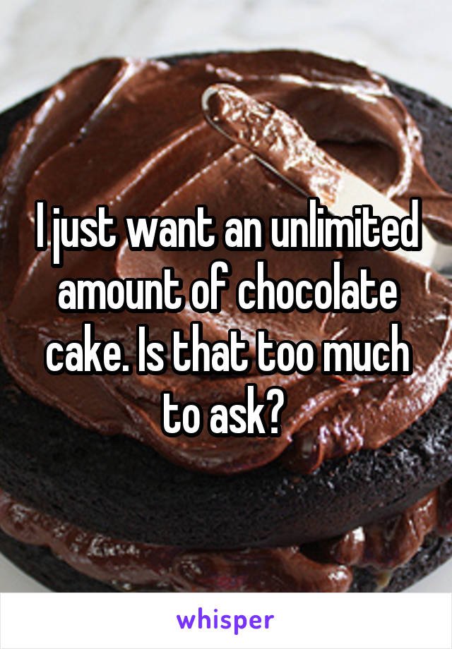 I just want an unlimited amount of chocolate cake. Is that too much to ask?