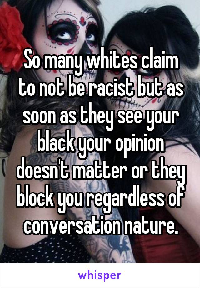 So many whites claim to not be racist but as soon as they see your black your opinion doesn't matter or they block you regardless of conversation nature.