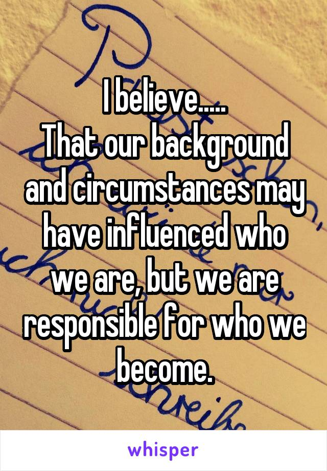 I believe..... That our background and circumstances may have influenced who we are, but we are responsible for who we become.