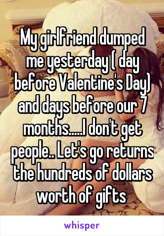 My girlfriend dumped me yesterday ( day before Valentine's Day) and days before our 7 months.....I don't get people.. Let's go returns the hundreds of dollars worth of gifts