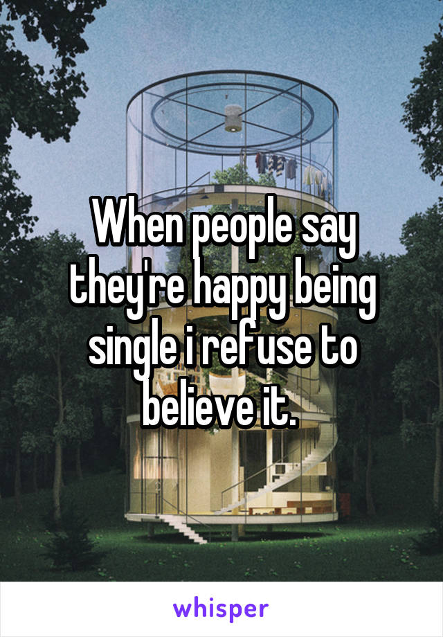 When people say they're happy being single i refuse to believe it.