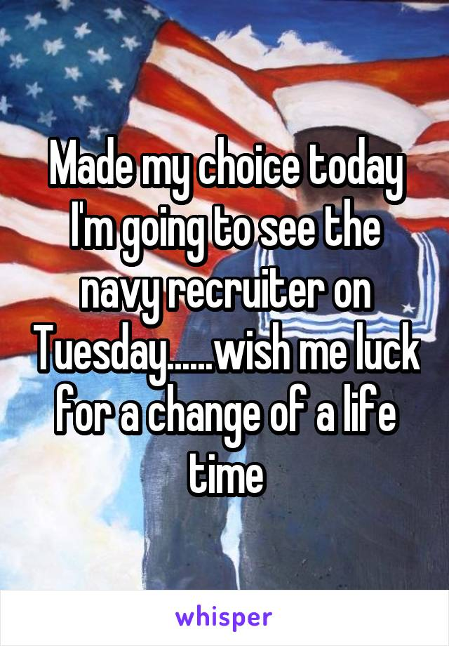 Made my choice today I'm going to see the navy recruiter on Tuesday......wish me luck for a change of a life time