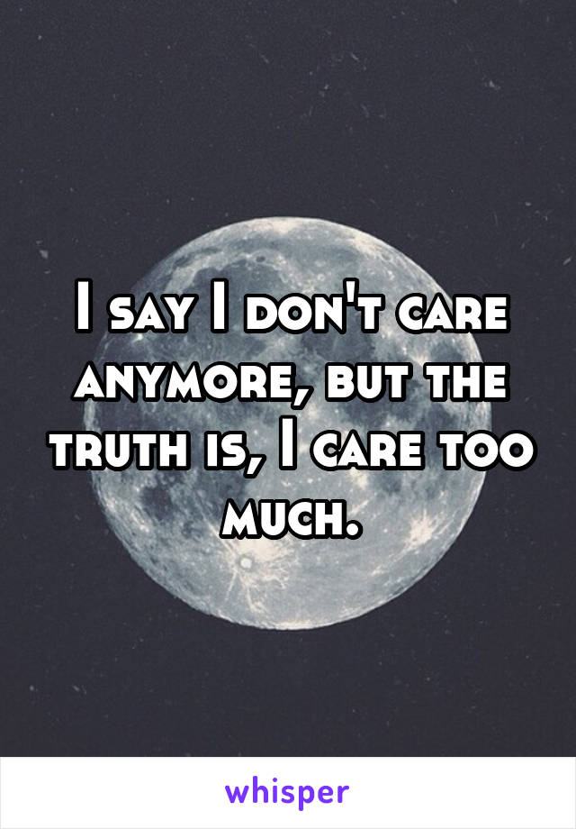 I say I don't care anymore, but the truth is, I care too much.
