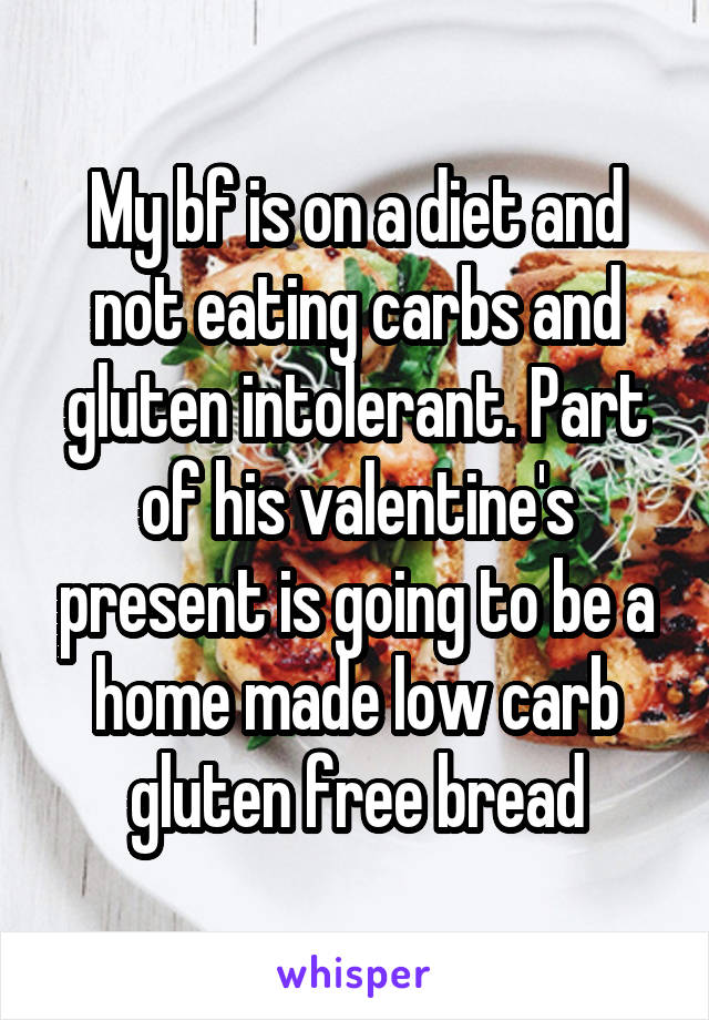 My bf is on a diet and not eating carbs and gluten intolerant. Part of his valentine's present is going to be a home made low carb gluten free bread