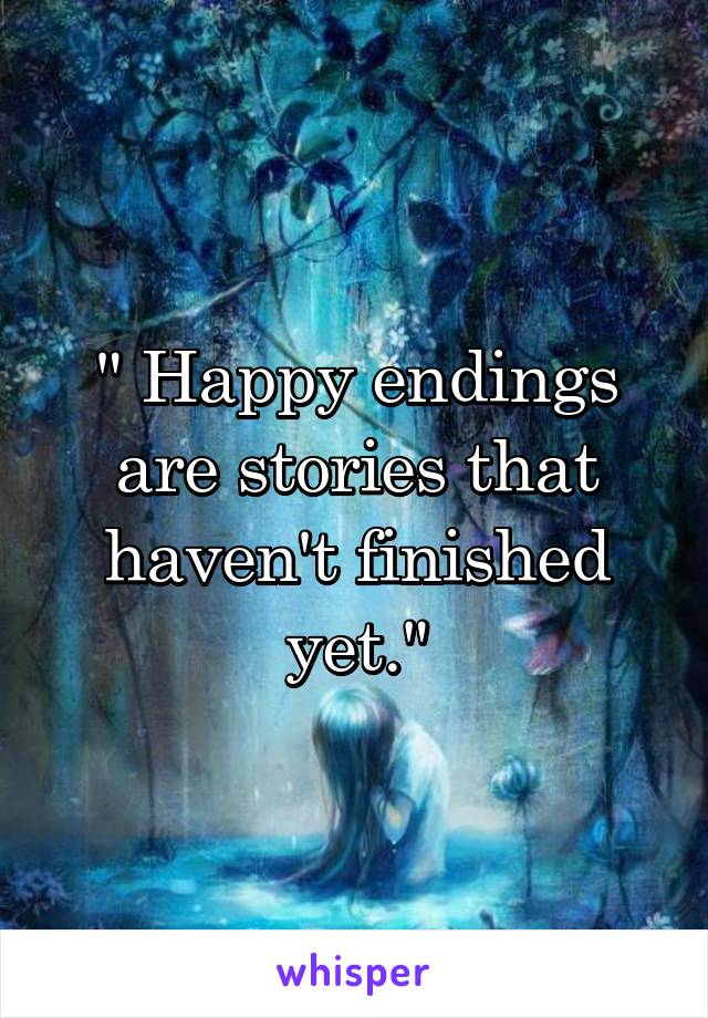 """ Happy endings are stories that haven't finished yet."""