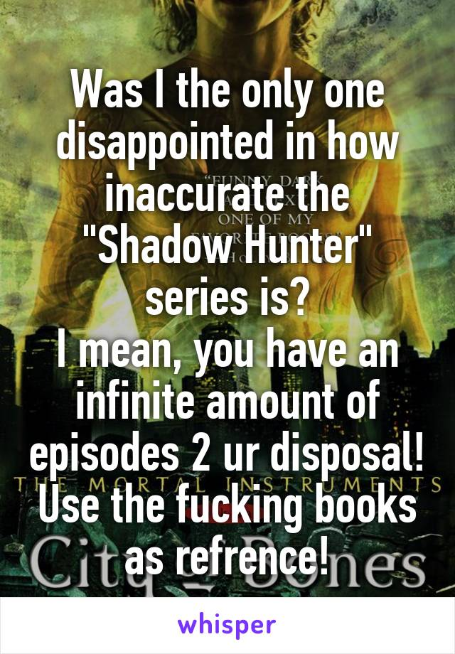 "Was I the only one disappointed in how inaccurate the ""Shadow Hunter"" series is? I mean, you have an infinite amount of episodes 2 ur disposal! Use the fucking books as refrence!"