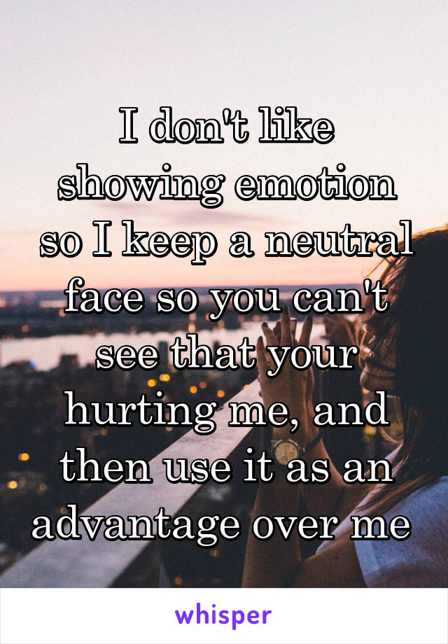 I don't like showing emotion so I keep a neutral face so you can't see that your hurting me, and then use it as an advantage over me