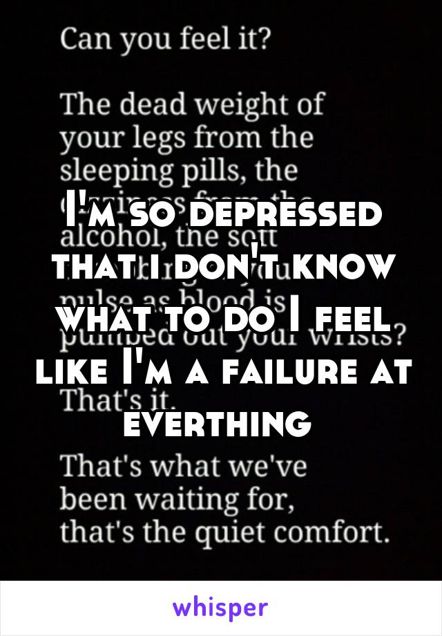 I'm so depressed that i don't know what to do I feel like I'm a failure at everthing