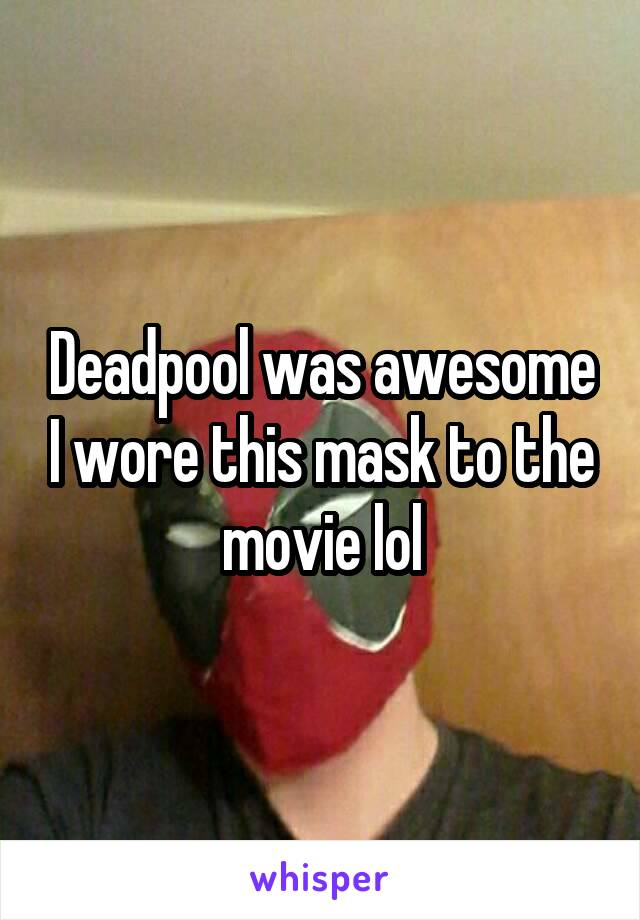 Deadpool was awesome I wore this mask to the movie lol