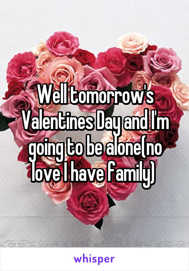 Well tomorrow's Valentines Day and I'm going to be alone(no love I have family)