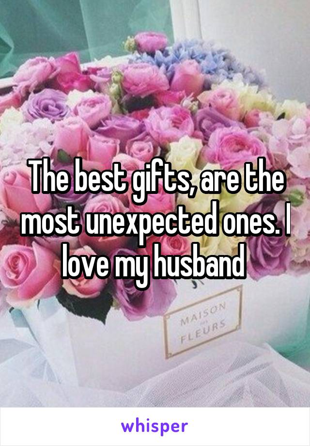 The best gifts, are the most unexpected ones. I love my husband
