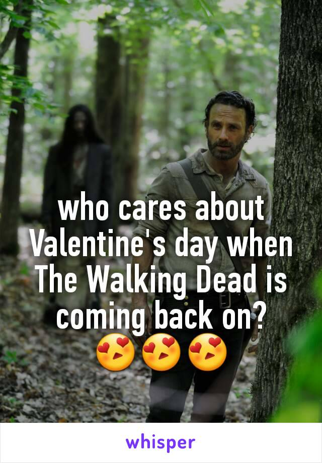 who cares about Valentine's day when The Walking Dead is coming back on? 😍😍😍
