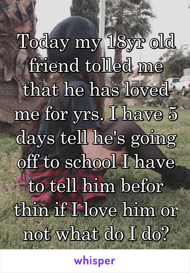 Today my 18yr old friend tolled me that he has loved me for yrs. I have 5 days tell he's going off to school I have to tell him befor thin if I love him or not what do I do?
