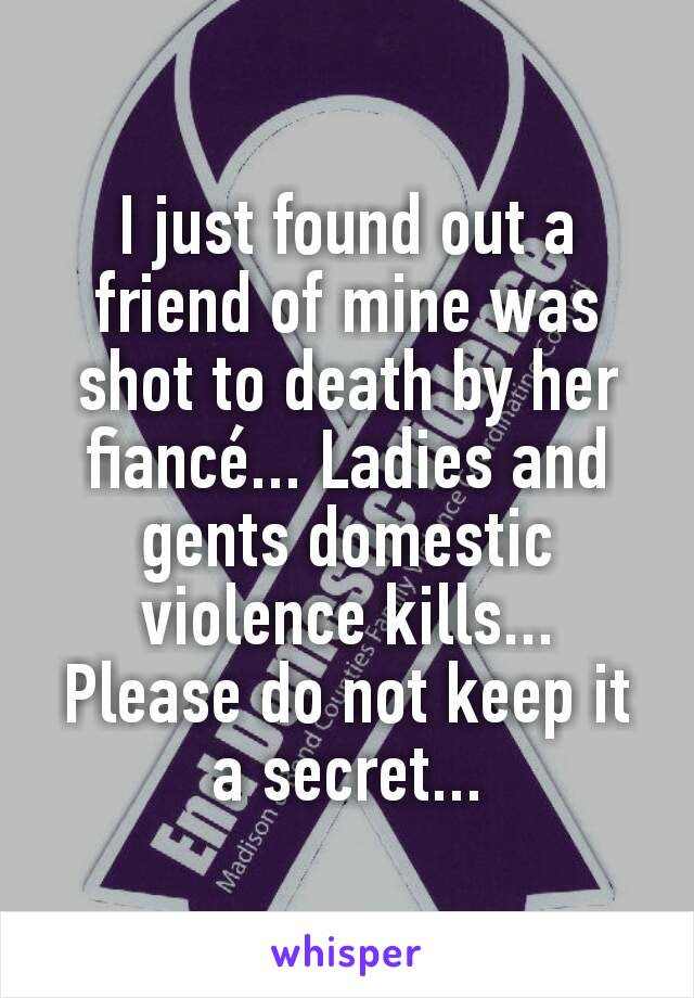 I just found out a friend of mine was shot to death by her fiancé... Ladies and gents domestic violence kills... Please do not keep it a secret...