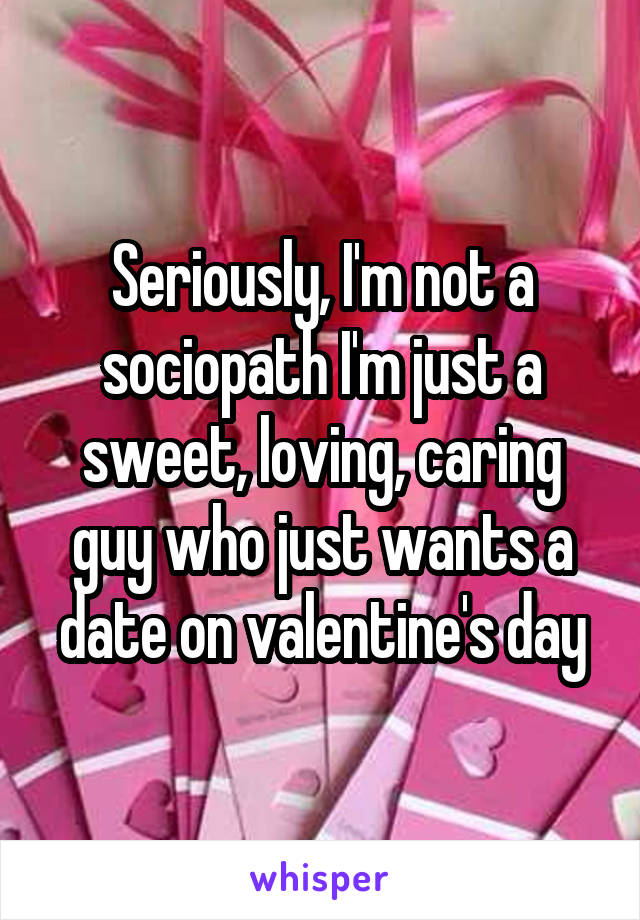 Seriously, I'm not a sociopath I'm just a sweet, loving, caring guy who just wants a date on valentine's day