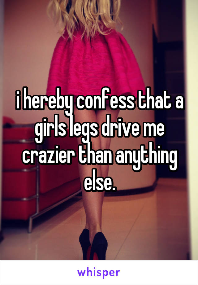 i hereby confess that a girls legs drive me crazier than anything else.
