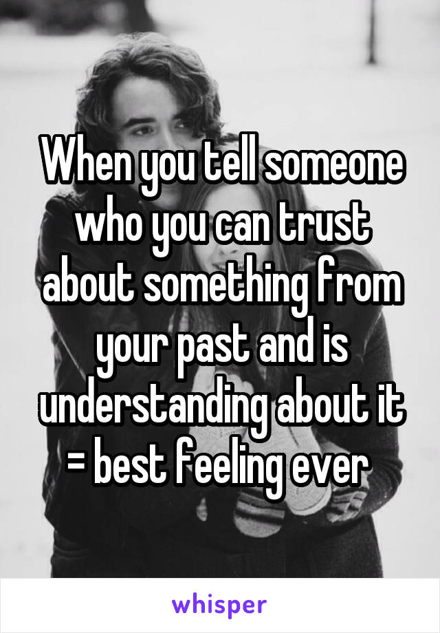 When you tell someone who you can trust about something from your past and is understanding about it = best feeling ever
