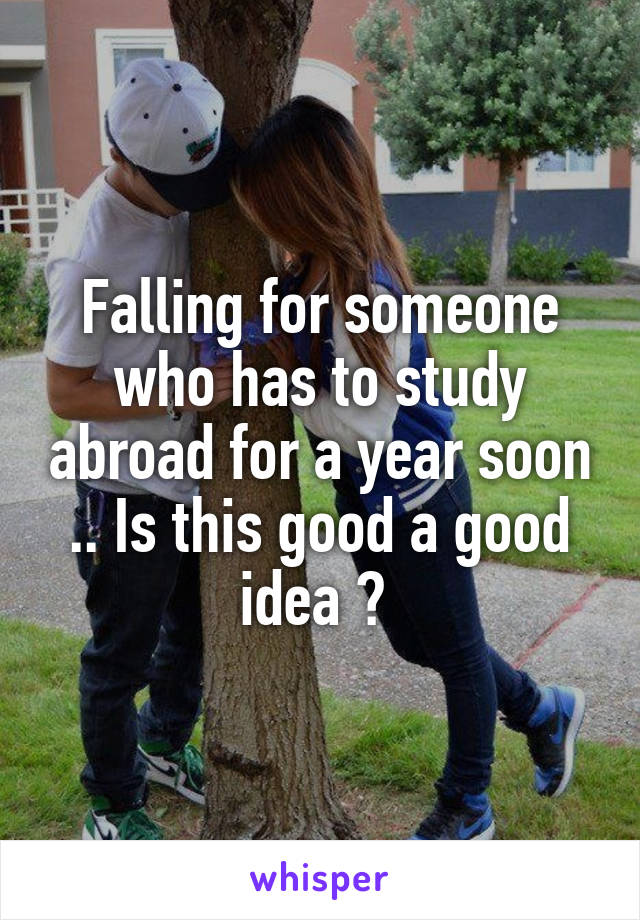 Falling for someone who has to study abroad for a year soon .. Is this good a good idea ?