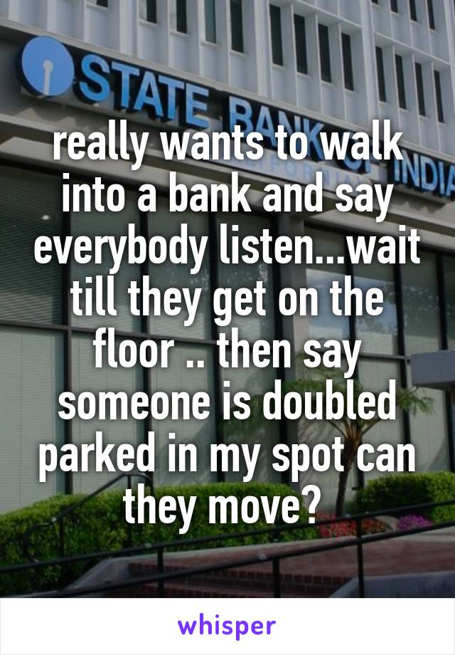 really wants to walk into a bank and say everybody listen...wait till they get on the floor .. then say someone is doubled parked in my spot can they move?