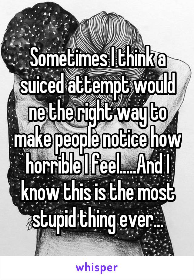 Sometimes I think a suiced attempt would ne the right way to make people notice how horrible I feel.....And I know this is the most stupid thing ever...