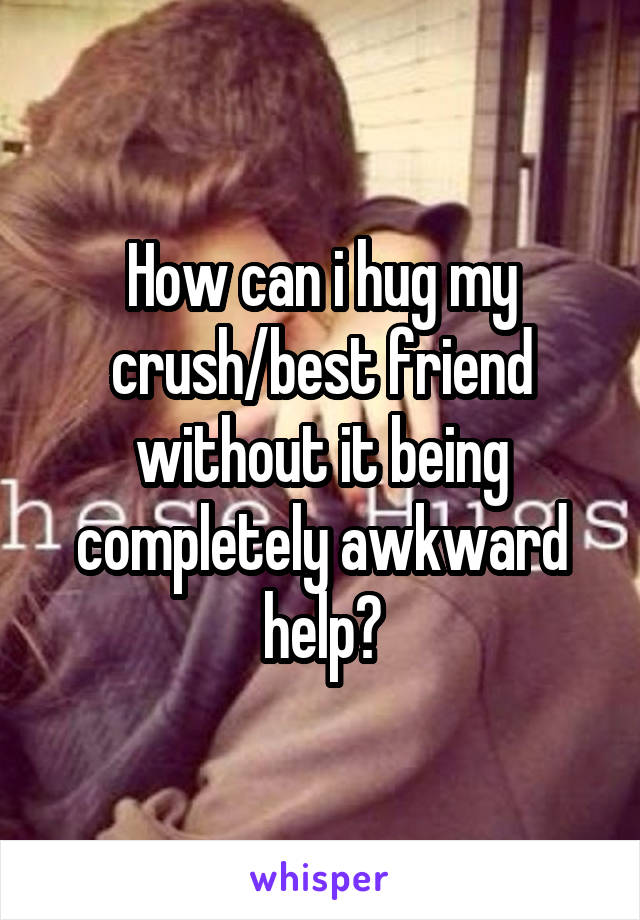 How can i hug my crush/best friend without it being completely awkward help?