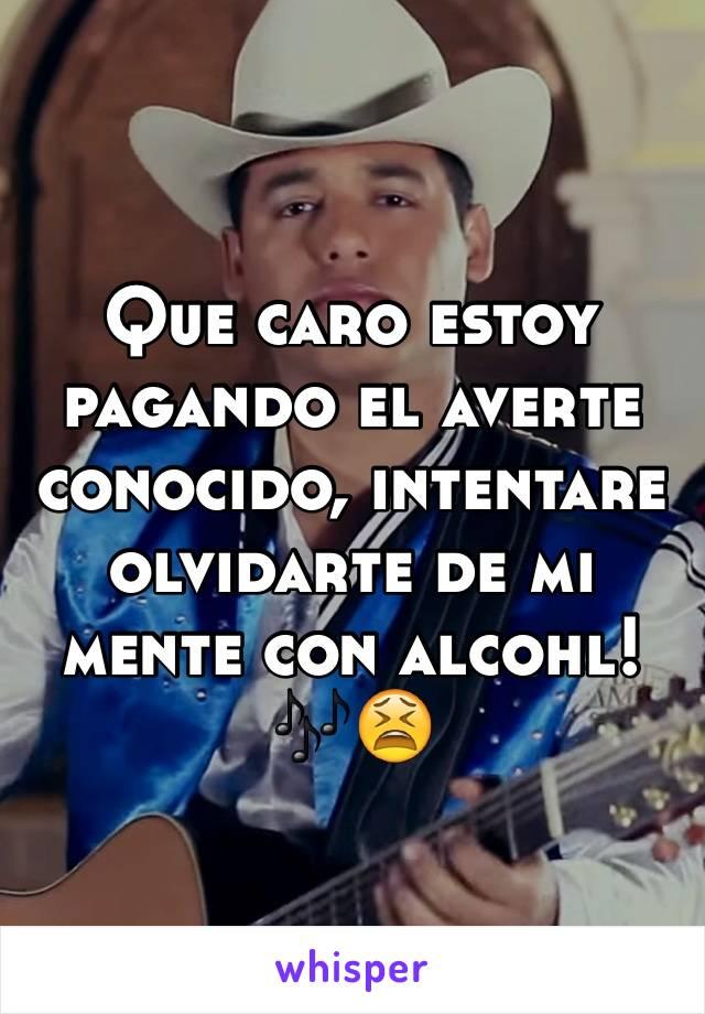 Que caro estoy pagando el averte conocido, intentare olvidarte de mi mente con alcohl! 🎶😫