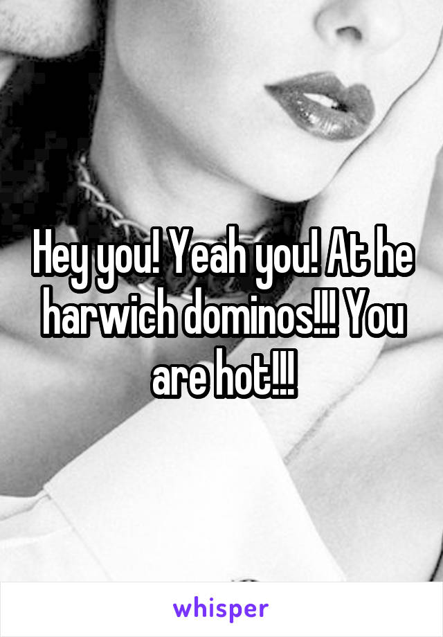 Hey you! Yeah you! At he harwich dominos!!! You are hot!!!