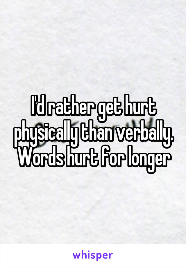 I'd rather get hurt physically than verbally. Words hurt for longer
